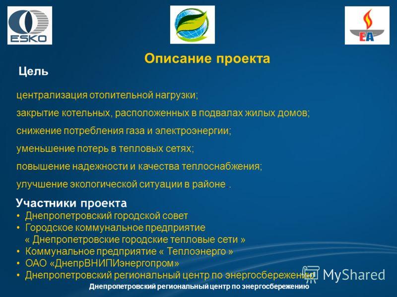 Описание проекта Цель Днепропетровский региональный центр по энергосбережению Участники проекта централизация отопительной нагрузки; закрытие котельных, расположенных в подвалах жилых домов; снижение потребления газа и электроэнергии; уменьшение поте