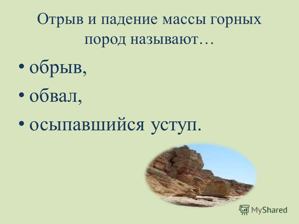 Отрыв и падение массы горных пород называют… обрыв, обвал, осыпавшийся уступ.