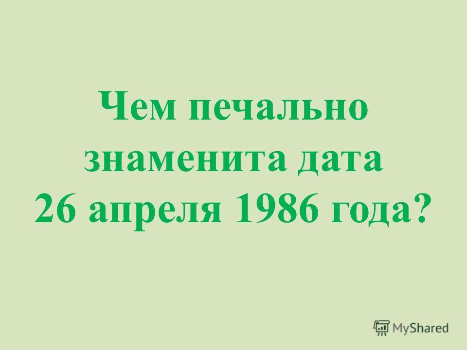 Чем печально знаменита дата 26 апреля 1986 года?