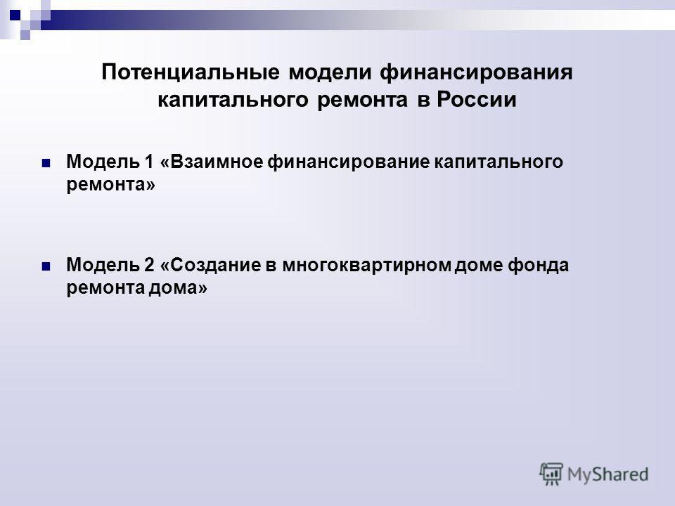 Потенциальные модели финансирования капитального ремонта в России Модель 1 «Взаимное финансирование капитального ремонта» Модель 2 «Создание в многоквартирном доме фонда ремонта дома»