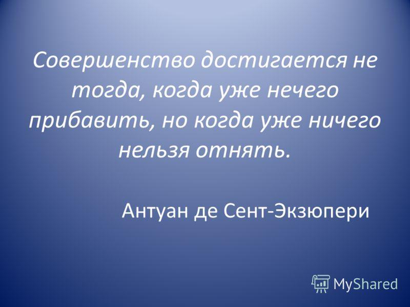 Совершенство достигается не тогда, когда уже нечего прибавить, но когда уже ничего нельзя отнять. Антуан де Сент-Экзюпери