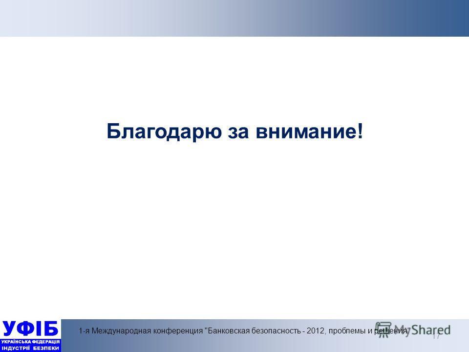 17 1-я Международная конференция Банковская безопасность - 2012, проблемы и решения Благодарю за внимание!