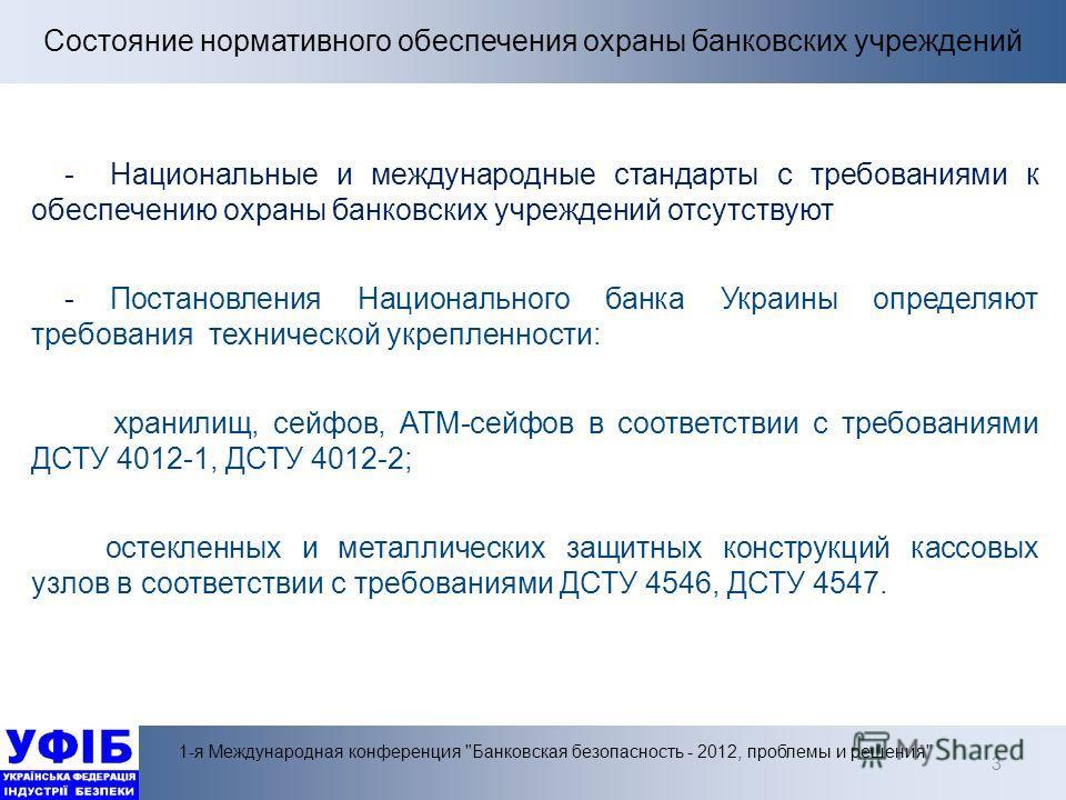 3 - Национальные и международные стандарты с требованиями к обеспечению охраны банковских учреждений отсутствуют - Постановления Национального банка Украины определяют требования технической укрепленности: хранилищ, сейфов, АТМ-сейфов в соответствии