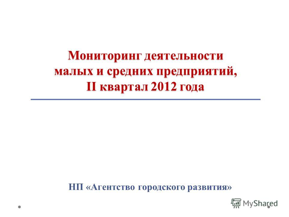 Мониторинг деятельности малых и средних предприятий, II квартал 2012 года НП «Агентство городского развития»