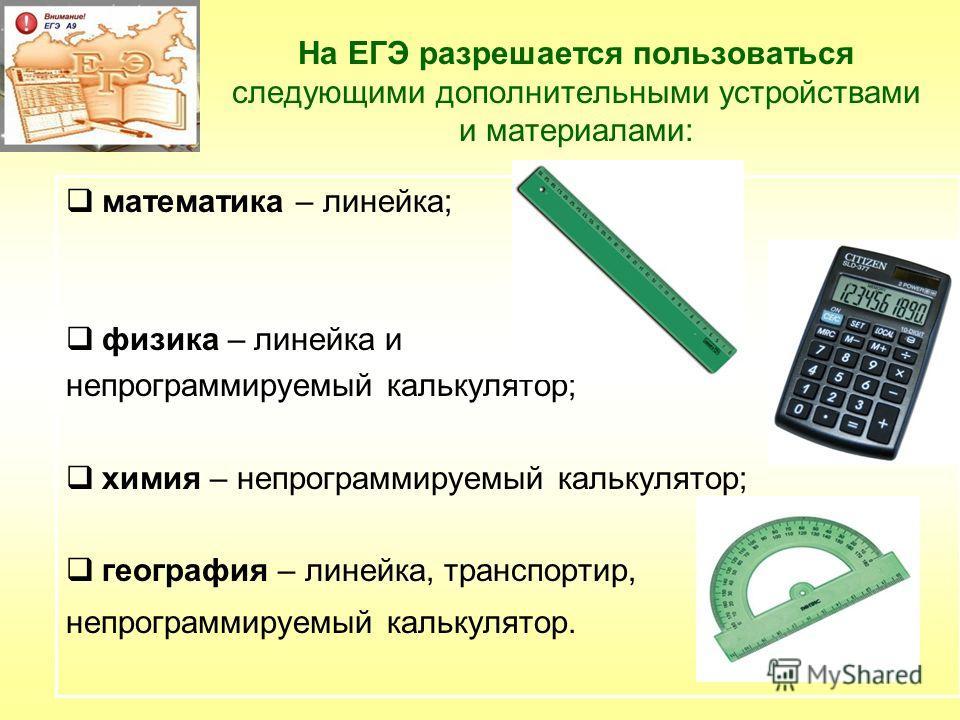 На ЕГЭ разрешается пользоваться следующими дополнительными устройствами и материалами: математика – линейка; физика – линейка и непрограммируемый калькулятор; химия – непрограммируемый калькулятор; география – линейка, транспортир, непрограммируемый