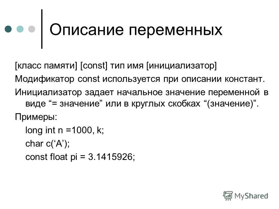 Описание переменных [класс памяти] [const] тип имя [инициализатор] Модификатор const используется при описании констант. Инициализатор задает начальное значение переменной в виде = значение или в круглых скобках (значение). Примеры: long int n =1000,