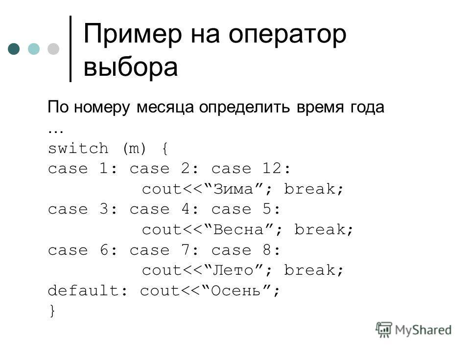 Пример на оператор выбора По номеру месяца определить время года … switch (m) { case 1: case 2: case 12: cout