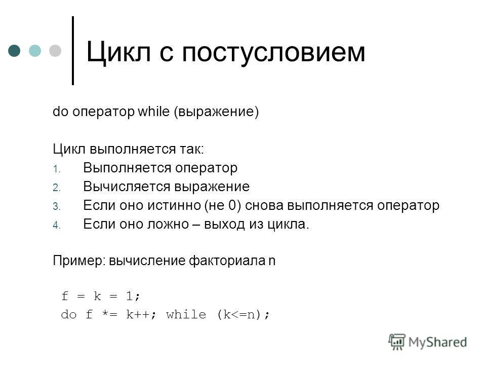 Цикл с постусловием do оператор while (выражение) Цикл выполняется так: 1. Выполняется оператор 2. Вычисляется выражение 3. Если оно истинно (не 0) снова выполняется оператор 4. Если оно ложно – выход из цикла. Пример: вычисление факториала n f = k =