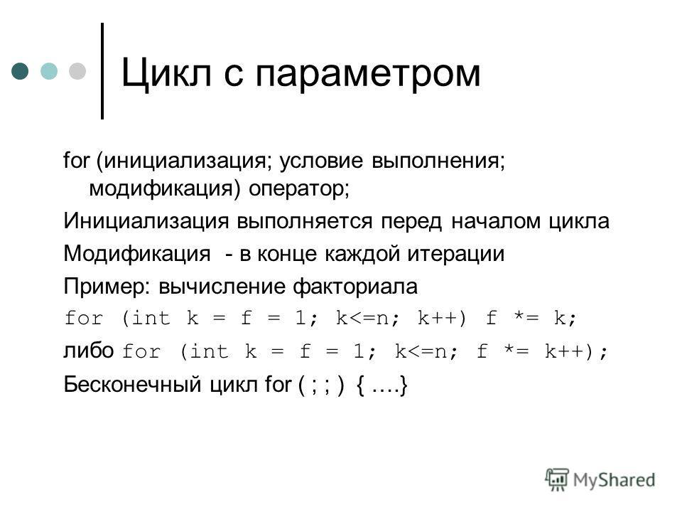 Цикл с параметром for (инициализация; условие выполнения; модификация) оператор; Инициализация выполняется перед началом цикла Модификация - в конце каждой итерации Пример: вычисление факториала for (int k = f = 1; k