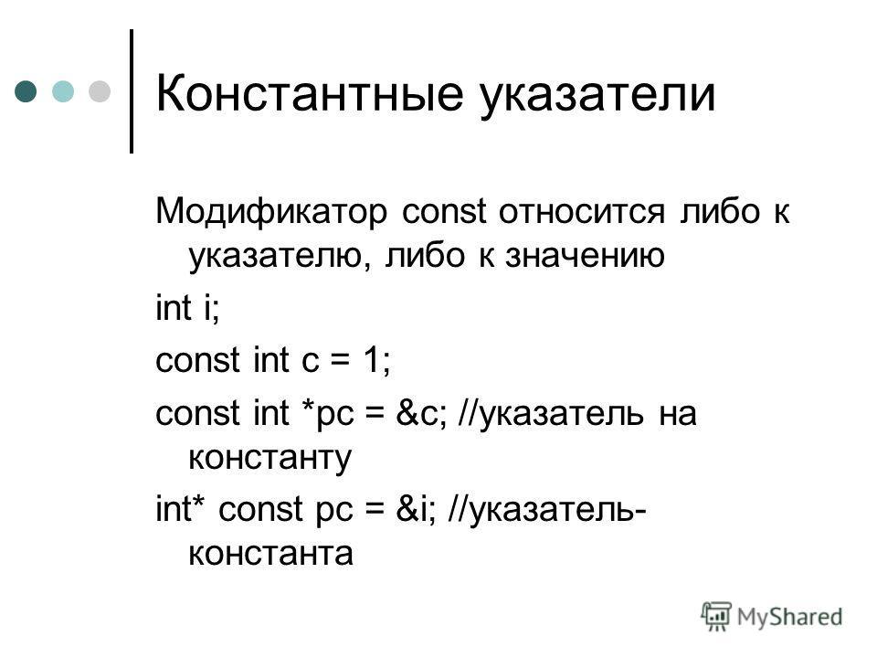 Константные указатели Модификатор const относится либо к указателю, либо к значению int i; const int c = 1; const int *pc = &c; //указатель на константу int* const pc = &i; //указатель- константа