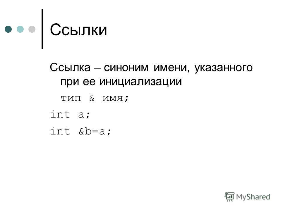Ссылки Ссылка – синоним имени, указанного при ее инициализации тип & имя; int a; int &b=a;