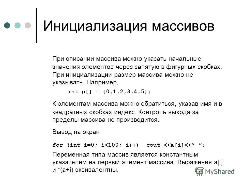 Инициализация массивов При описании массива можно указать начальные значения элементов через запятую в фигурных скобках. При инициализации размер массива можно не указывать. Например, int p[] = {0,1,2,3,4,5}; К элементам массива можно обратиться, ука
