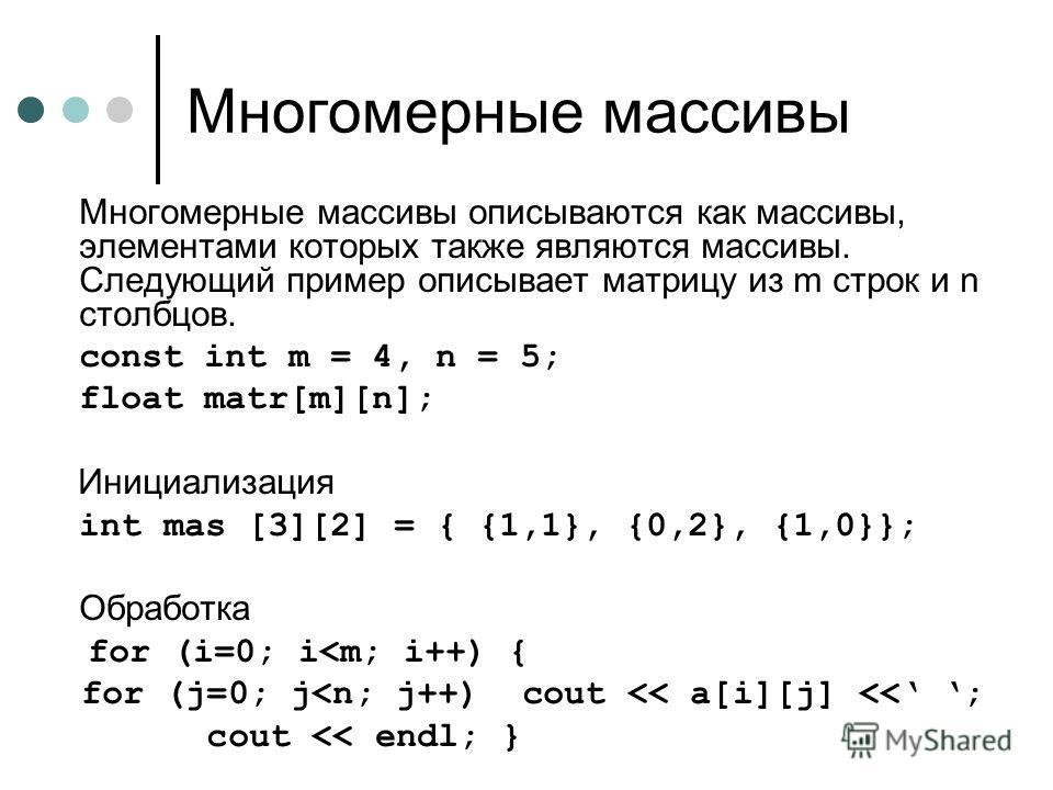 Многомерные массивы Многомерные массивы описываются как массивы, элементами которых также являются массивы. Следующий пример описывает матрицу из m строк и n столбцов. const int m = 4, n = 5; float matr[m][n]; Инициализация int mas [3][2] = { {1,1},