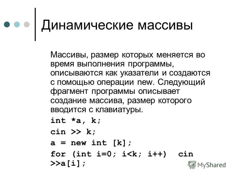 Динамические массивы Массивы, размер которых меняется во время выполнения программы, описываются как указатели и создаются с помощью операции new. Следующий фрагмент программы описывает создание массива, размер которого вводится с клавиатуры. int *a,
