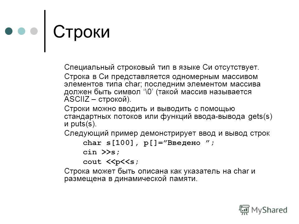 Строки Специальный строковый тип в языке Си отсутствует. Строка в Си представляется одномерным массивом элементов типа char; последним элементом массива должен быть символ \0 (такой массив называется ASCIIZ – строкой). Строки можно вводить и выводить
