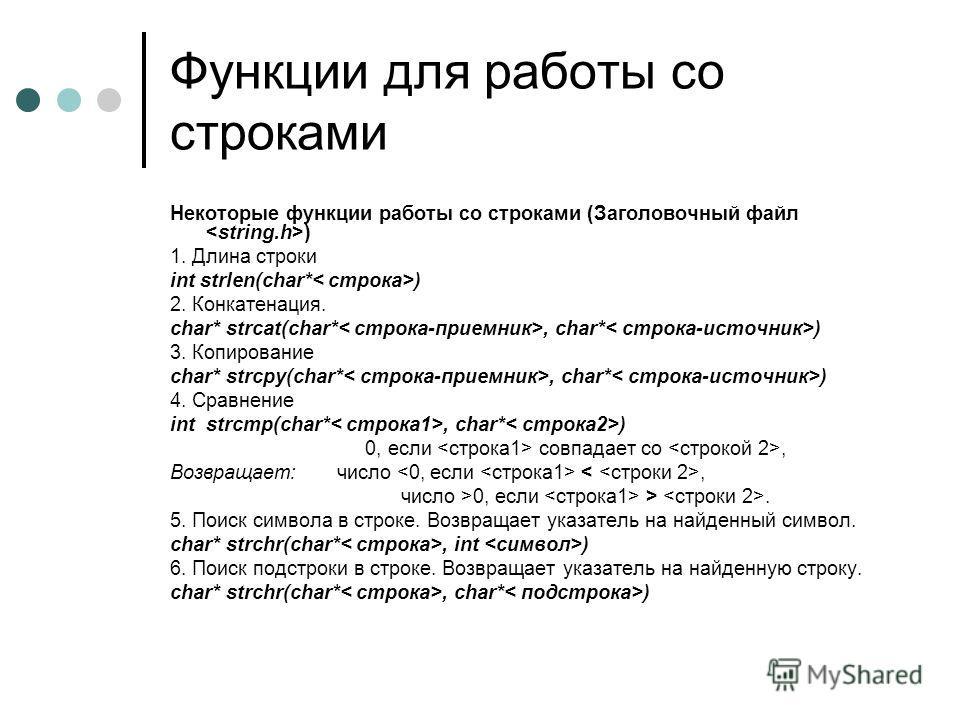 Функции для работы со строками Некоторые функции работы со строками (Заголовочный файл ) 1. Длина строки int strlen(char* ) 2. Конкатенация. char* strcat(char*, char* ) 3. Копирование char* strcpy(char*, char* ) 4. Сравнение int strcmp(char*, char* )