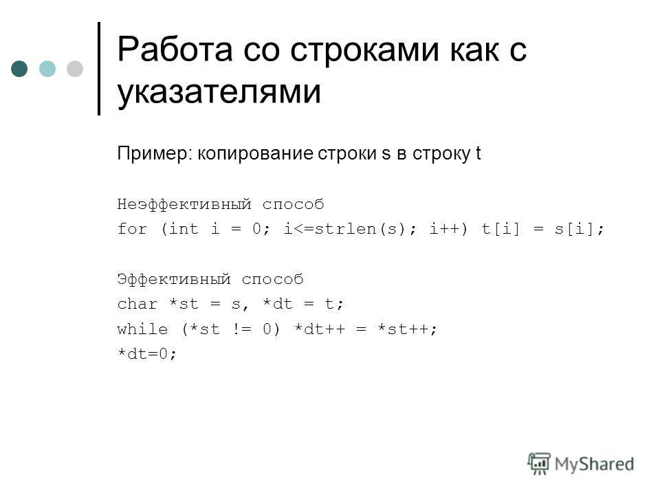 Работа со строками как с указателями Пример: копирование строки s в строку t Неэффективный способ for (int i = 0; i