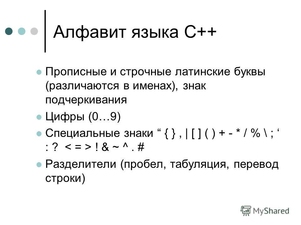 Алфавит языка С++ Прописные и строчные латинские буквы (различаются в именах), знак подчеркивания Цифры (0…9) Специальные знаки { }, | [ ] ( ) + - * / % \ ; : ? ! & ~ ^. # Разделители (пробел, табуляция, перевод строки)
