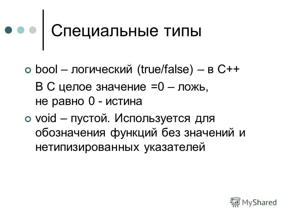 Специальные типы bool – логический (true/false) – в С++ В С целое значение =0 – ложь, не равно 0 - истина void – пустой. Используется для обозначения функций без значений и нетипизированных указателей