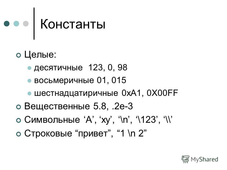 Константы Целые: десятичные 123, 0, 98 восьмеричные 01, 015 шестнадцатиричные 0xA1, 0X00FF Вещественные 5.8,.2e-3 Символьные A, xy, \n, \123, \\ Строковые привет, 1 \n 2