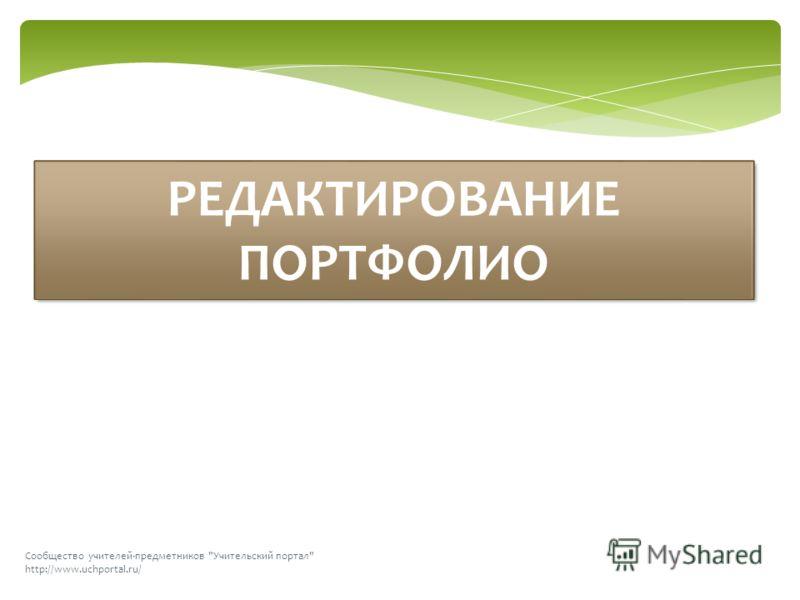 Сообщество учителей-предметников Учительский портал http://www.uchportal.ru/ РЕДАКТИРОВАНИЕ ПОРТФОЛИО