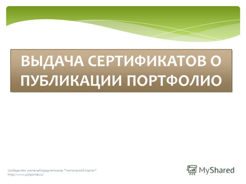 Сообщество учителей-предметников Учительский портал http://www.uchportal.ru/ ВЫДАЧА СЕРТИФИКАТОВ О ПУБЛИКАЦИИ ПОРТФОЛИО