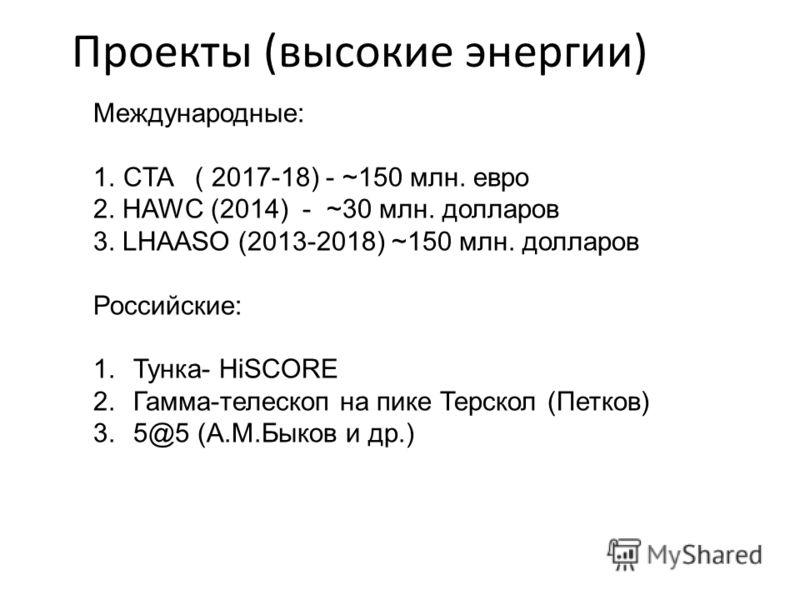 Проекты (высокие энергии) Международные: 1.CTA ( 2017-18) - ~150 млн. евро 2. HAWC (2014) - ~30 млн. долларов 3. LHAASO (2013-2018) ~150 млн. долларов Российские: 1.Тунка- HiSCORE 2.Гамма-телескоп на пике Терскол (Петков) 3. 5@5 (А.М.Быков и др.)