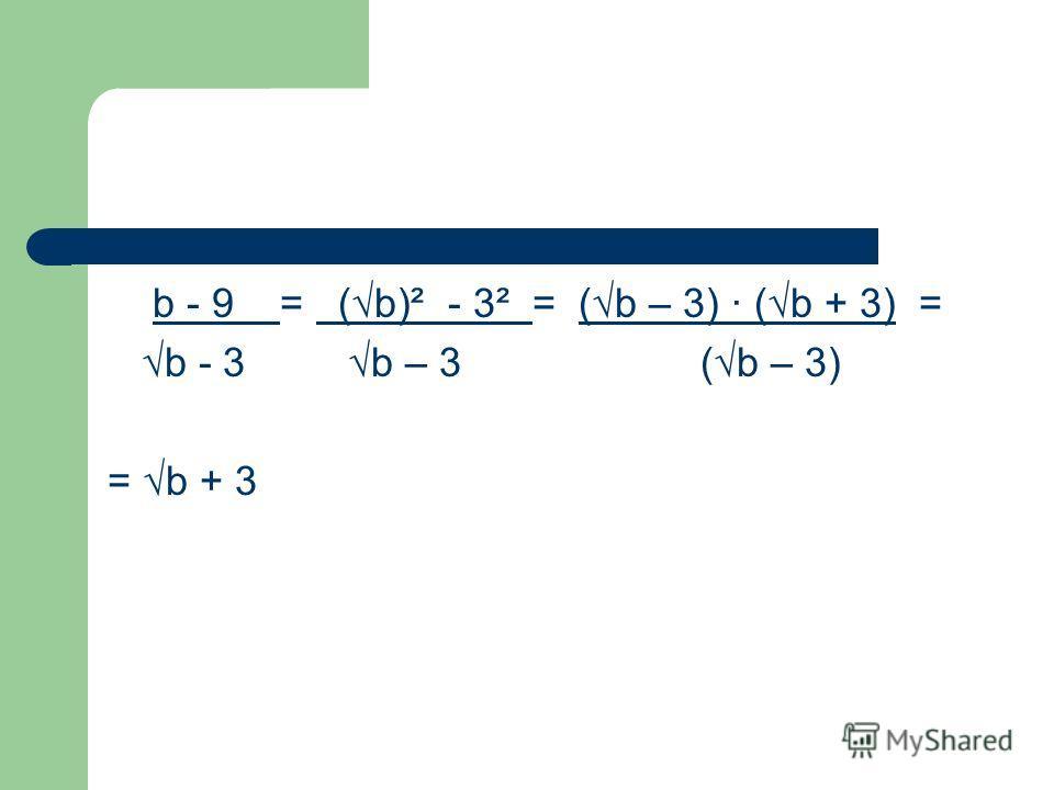 b - 9 = (b)² - 3² = (b – 3) · (b + 3) = b - 3 b – 3 (b – 3) = b + 3