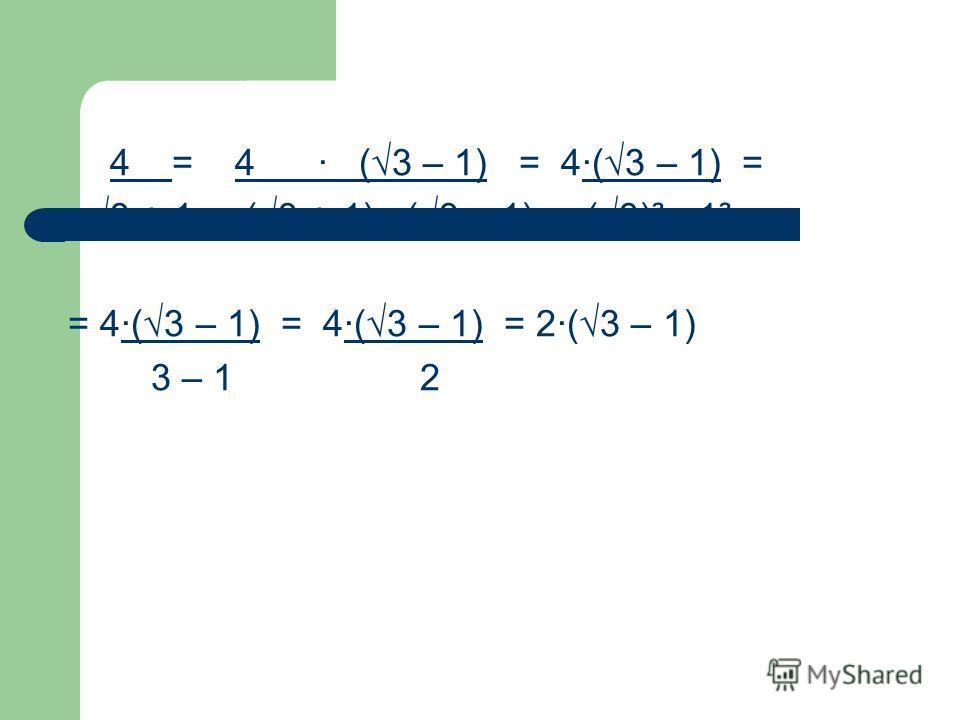 4 = 4 · (3 – 1) = 4·(3 – 1) = 3 + 1 (3 + 1) · (3 – 1) (3)² - 1² = 4·(3 – 1) = 4·(3 – 1) = 2·(3 – 1) 3 – 1 2