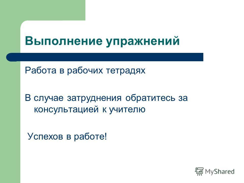 Выполнение упражнений Работа в рабочих тетрадях В случае затруднения обратитесь за консультацией к учителю Успехов в работе!