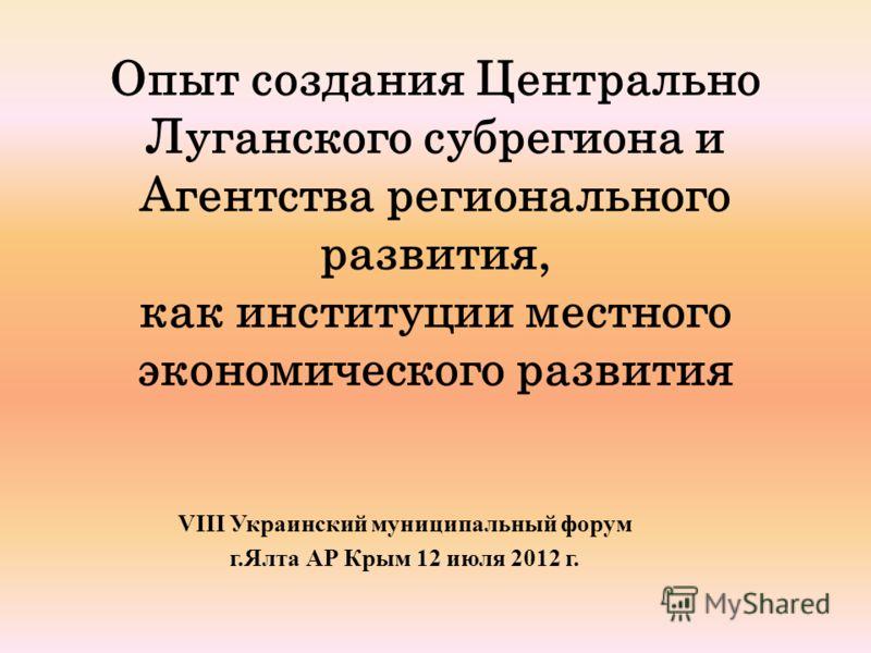 Опыт создания Центрально Луганского субрегиона и Агентства регионального развития, как институции местного экономического развития VIII Украинский муниципальный форум г.Ялта АР Крым 12 июля 2012 г.