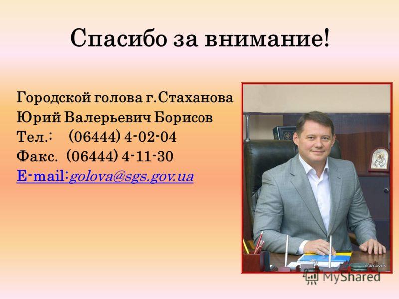 Спасибо за внимание! Городской голова г.Стаханова Юрий Валерьевич Борисов Тел.: (06444) 4-02-04 Факс. (06444) 4-11-30 E-mail:golova@sgs.gov.ua