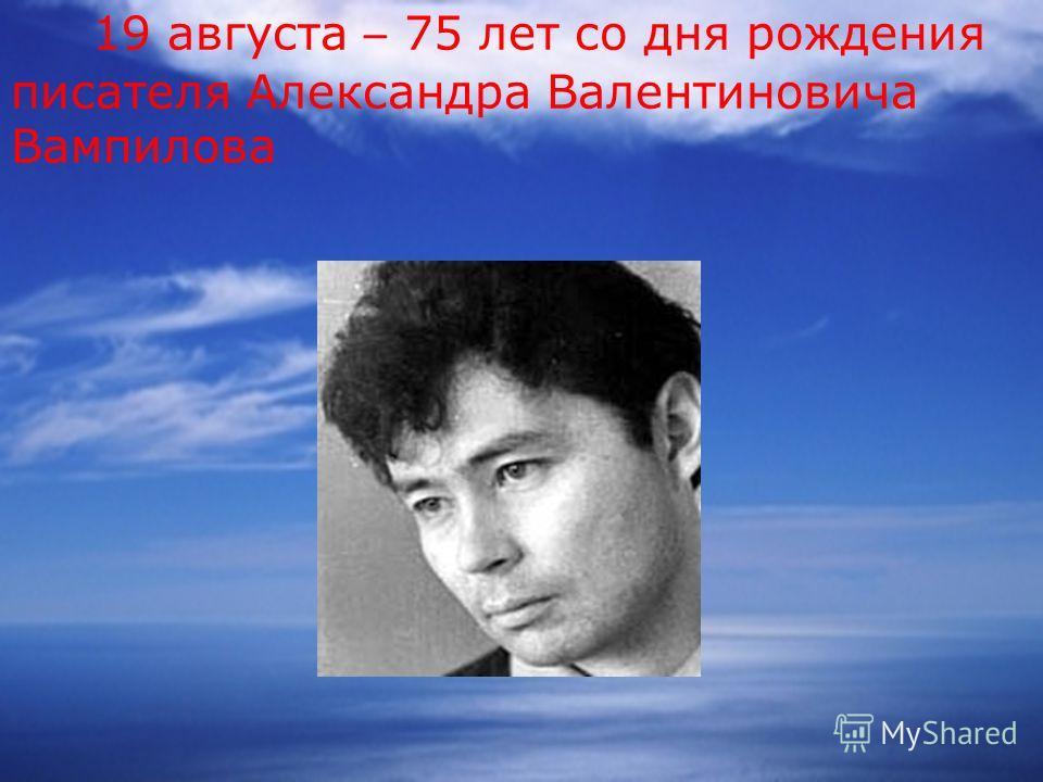 19 августа – 75 лет со дня рождения писателя Александра Валентиновича Вампилова