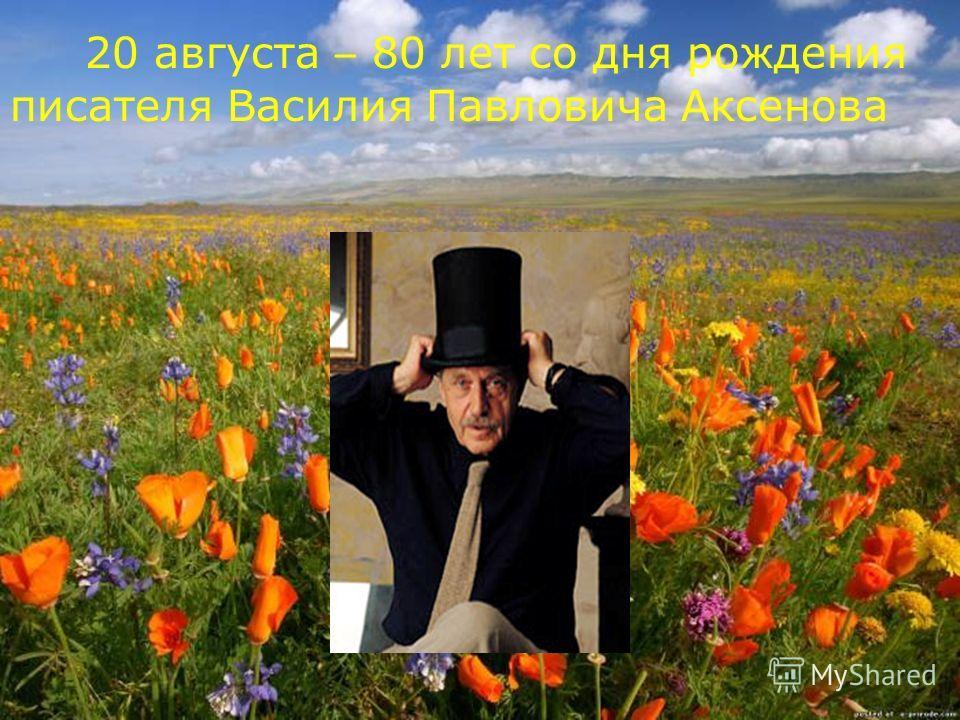 20 августа – 80 лет со дня рождения писателя Василия Павловича Аксенова