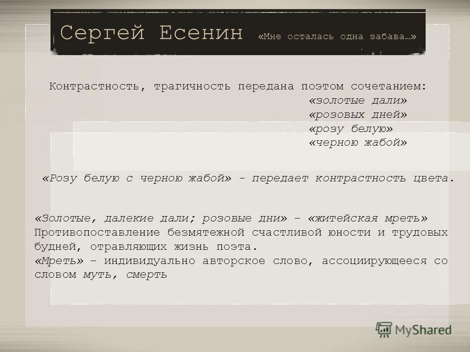 Сергей Есенин «Мне осталась одна забава…» Контрастность, трагичность передана поэтом сочетанием: «золотые дали» «розовых дней» «розу белую» «черною жабой» «Розу белую с черною жабой» - передает контрастность цвета. «Золотые, далекие дали; розовые дни