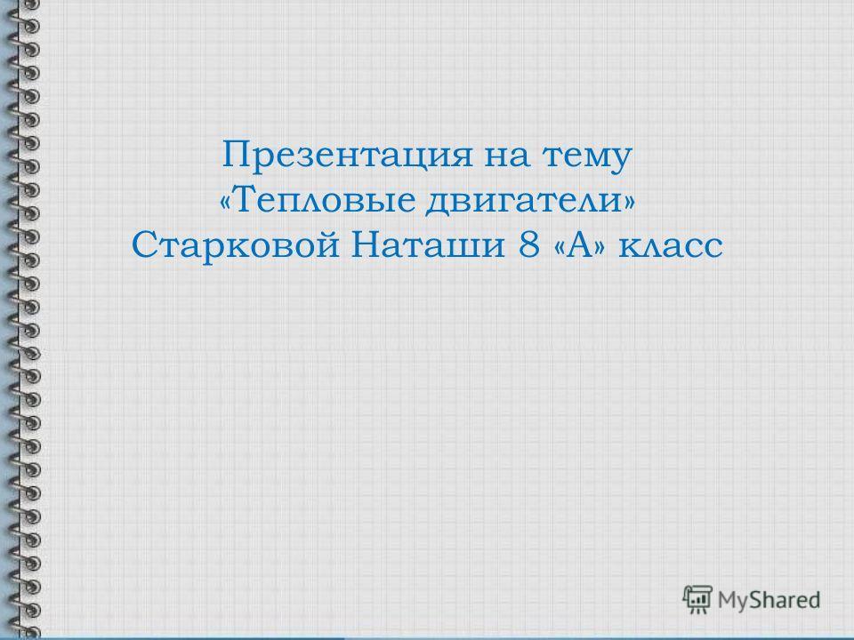 Презентация на тему «Тепловые двигатели» Старковой Наташи 8 «А» класс