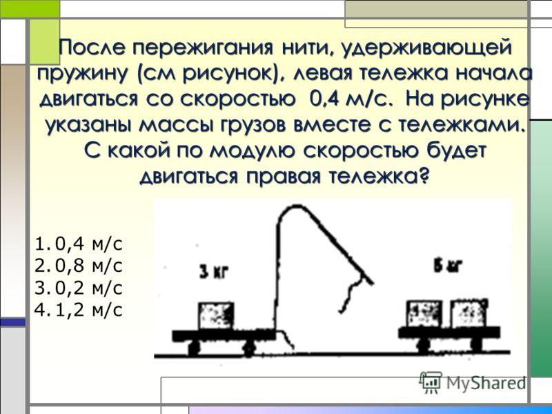 После пережигания нити, удерживающей пружину (см рисунок), левая тележка начала двигаться со скоростью 0,4 м/с. На рисунке указаны массы грузов вместе с тележками. С какой по модулю скоростью будет двигаться правая тележка? 1.0,4 м/с 2.0,8 м/с 3.0,2