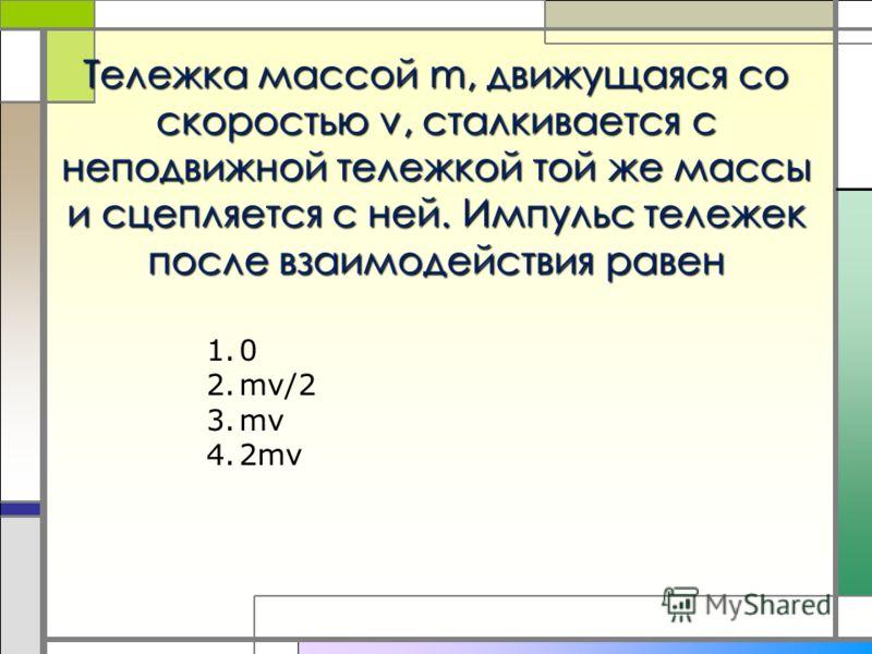 Тележка массой m, движущаяся со скоростью v, сталкивается с неподвижной тележкой той же массы и сцепляется с ней. Импульс тележек после взаимодействия равен 1.0 2.mv/2 3.mv 4.2mv