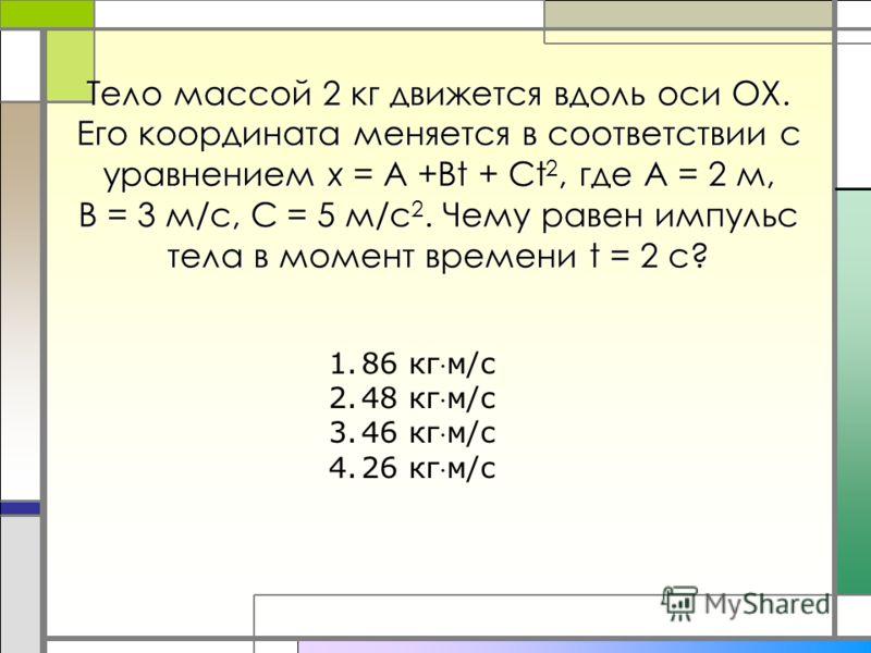 Тело массой 2 кг движется вдоль оси ОХ. Его координата меняется в соответствии с уравнением х = А +Bt + Ct 2, где А = 2 м, В = 3 м/с, С = 5 м/с 2. Чему равен импульс тела в момент времени t = 2 c? 1.86 кгм/с 2.48 кгм/с 3.46 кгм/с 4.26 кгм/с
