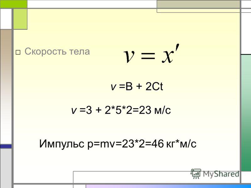Скорость тела v =B + 2Ct v =3 + 2*5*2=23 м/c Импульс р=mv=23*2=46 кг*м/с