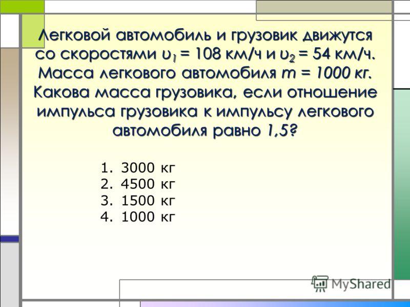 Легковой автомобиль и грузовик движутся со скоростями υ 1 = 108 км/ч и υ 2 = 54 км/ч. Масса легкового автомобиля m = 1000 кг. Какова масса грузовика, если отношение импульса грузовика к импульсу легкового автомобиля равно 1,5? 1.3000 кг 2.4500 кг 3.1
