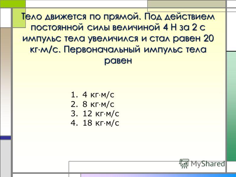 Тело движется по прямой. Под действием постоянной силы величиной 4 Н за 2 с импульс тела увеличился и стал равен 20 кг м/с. Первоначальный импульс тела равен 1.4 кг м/с 2.8 кг м/с 3.12 кг м/с 4.18 кг м/с