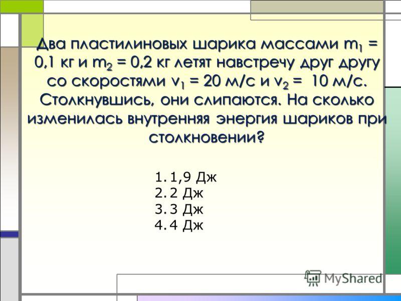 Два пластилиновых шарика массами m 1 = 0,1 кг и m 2 = 0,2 кг летят навстречу друг другу со скоростями v 1 = 20 м/с и v 2 = 10 м/с. Столкнувшись, они слипаются. На сколько изменилась внутренняя энергия шариков при столкновении? 1.1,9 Дж 2.2 Дж 3.3 Дж