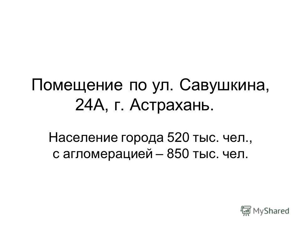 Помещение по ул. Савушкина, 24А, г. Астрахань. Население города 520 тыс. чел., с агломерацией – 850 тыс. чел.