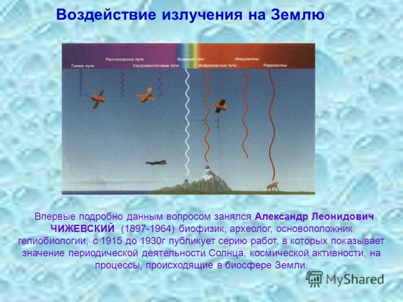 Воздействие излучения на Землю Впервые подробно данным вопросом занялся Александр Леонидович ЧИЖЕВСКИЙ (1897-1964) биофизик, археолог, основоположник гелиобиологии, с 1915 до 1930г публикует серию работ, в которых показывает значение периодической де