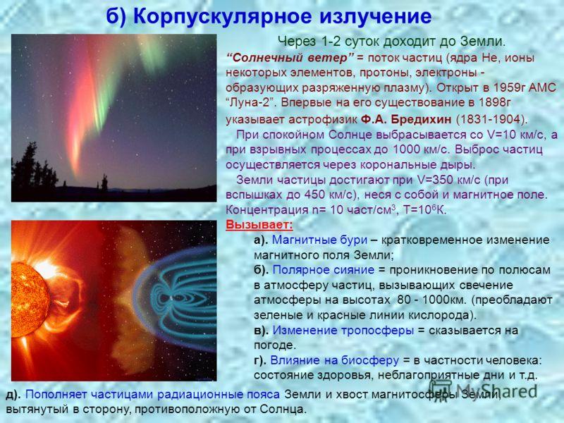 б) Корпускулярное излучение Через 1-2 суток доходит до Земли. Солнечный ветер = поток частиц (ядра Не, ионы некоторых элементов, протоны, электроны - образующих разряженную плазму). Открыт в 1959г АМС Луна-2. Впервые на его существование в 1898г указ