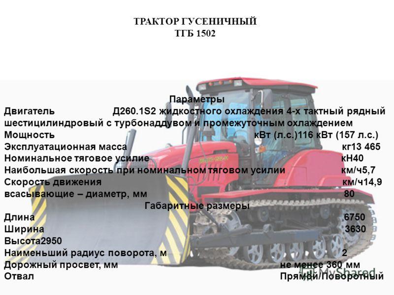 ТРАКТОР ГУСЕНИЧНЫЙ ТГБ 1502 ГАУ ВО «ВЛАДЛЕСХОЗ» Параметры Двигатель Д260.1S2 жидкостного охлаждения 4-х тактный рядный шестицилиндровый с турбонаддувом и промежуточным охлаждением Мощность кВт (л.с.)116 кВт (157 л.с.) Эксплуатационная масса кг13 465