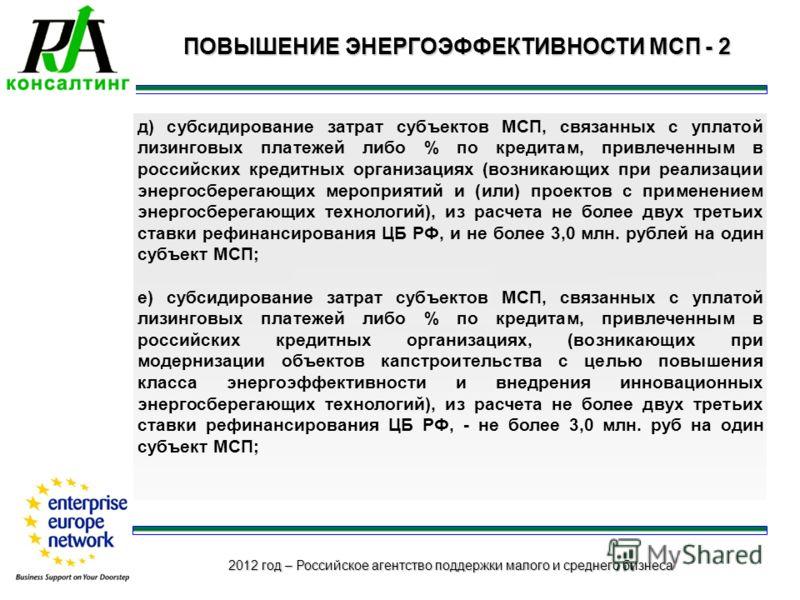 2012 год – Российское агентство поддержки малого и среднего бизнеса ПОВЫШЕНИЕ ЭНЕРГОЭФФЕКТИВНОСТИ МСП - 2 д) субсидирование затрат субъектов МСП, связанных с уплатой лизинговых платежей либо % по кредитам, привлеченным в российских кредитных организа