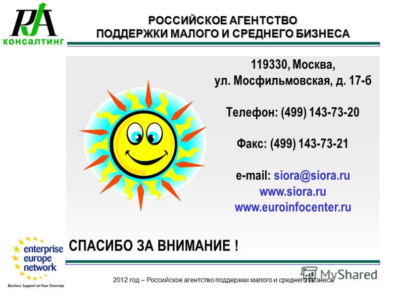 2012 год – Российское агентство поддержки малого и среднего бизнеса 119330, Москва, ул. Мосфильмовская, д. 17-б Телефон: (499) 143-73-20 Факс: (499) 143-73-21 e-mail: siora@siora.ru www.siora.ru www.euroinfocenter.ru РОССИЙСКОЕ АГЕНТСТВО ПОДДЕРЖКИ МА