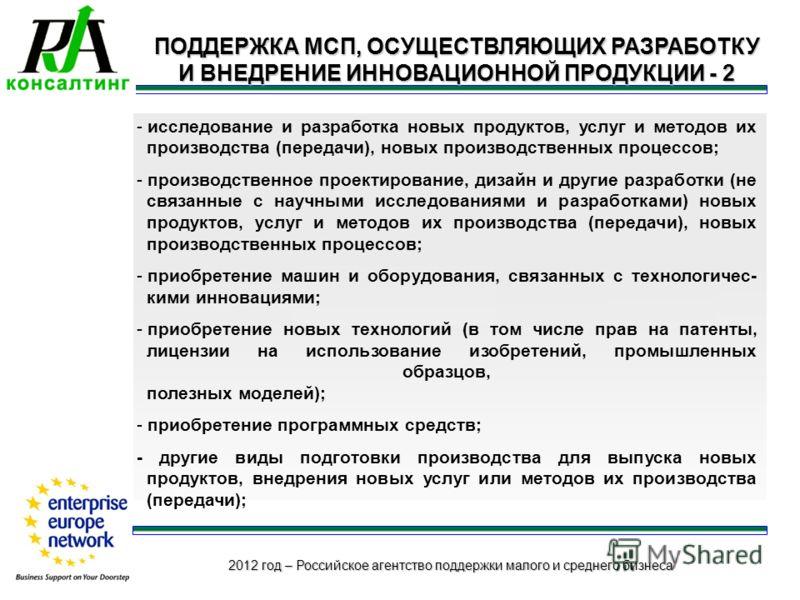 2012 год – Российское агентство поддержки малого и среднего бизнеса ПОДДЕРЖКА МСП, ОСУЩЕСТВЛЯЮЩИХ РАЗРАБОТКУ И ВНЕДРЕНИЕ ИННОВАЦИОННОЙ ПРОДУКЦИИ - 2 - исследование и разработка новых продуктов, услуг и методов их производства (передачи), новых произв